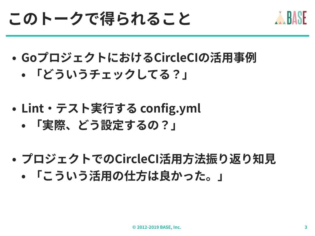 © - BASE, Inc. このトークで得られること • GoプロジェクトにおけるCircl...