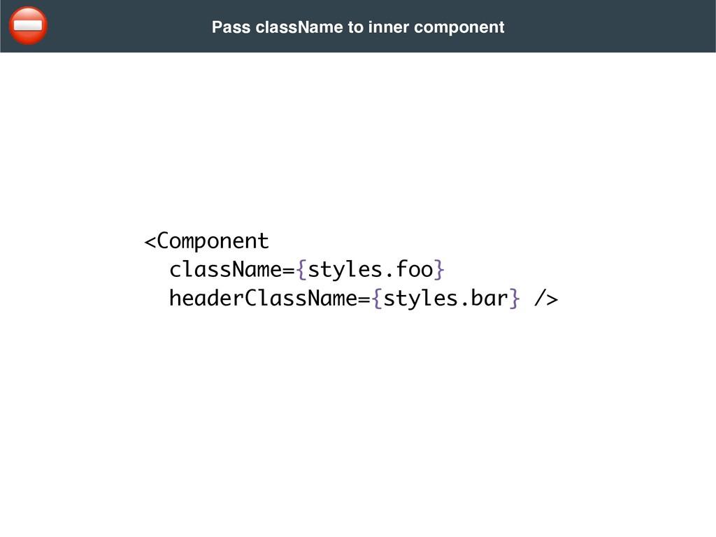 <Component    className={styles.foo}    headerC...