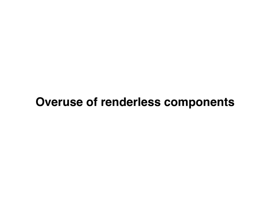 Overuse of renderless components