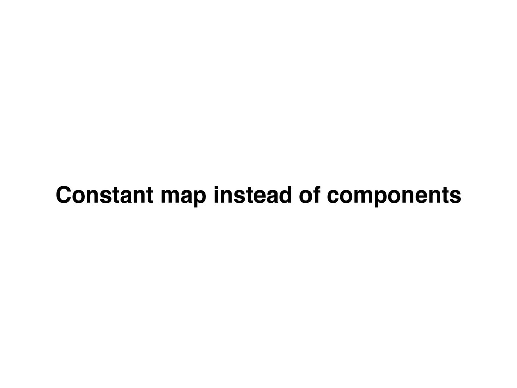 Constant map instead of components