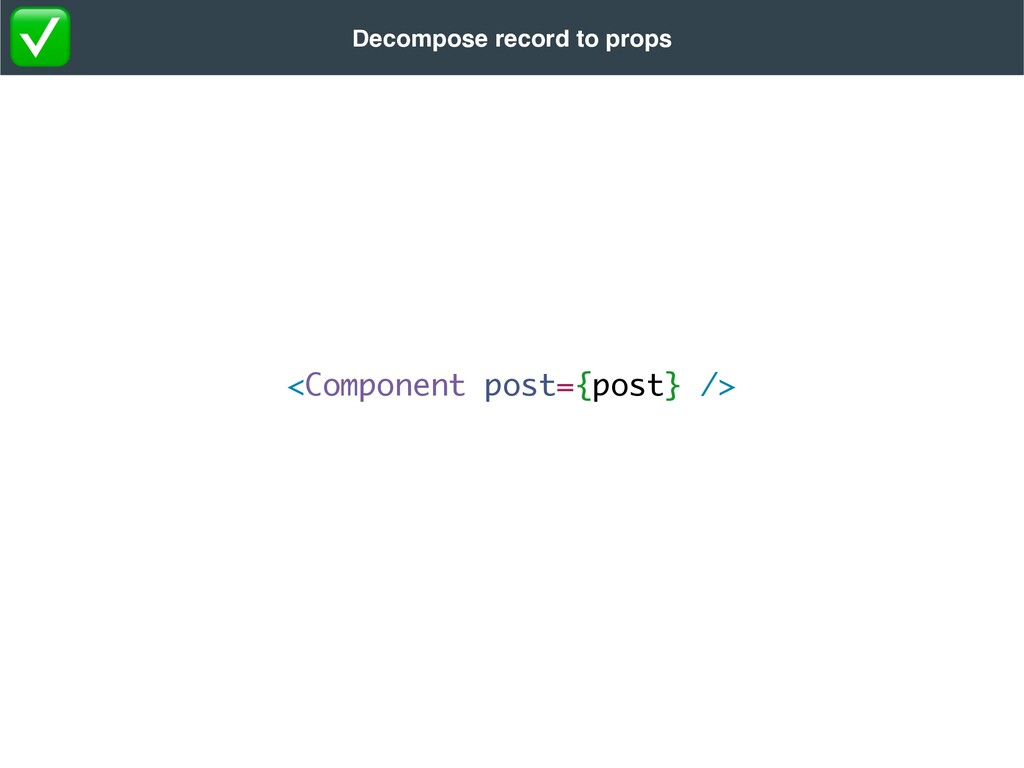 <Component post={post} /> Decompose record to p...