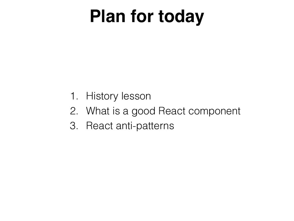 1. History lesson   2. What is a good React com...