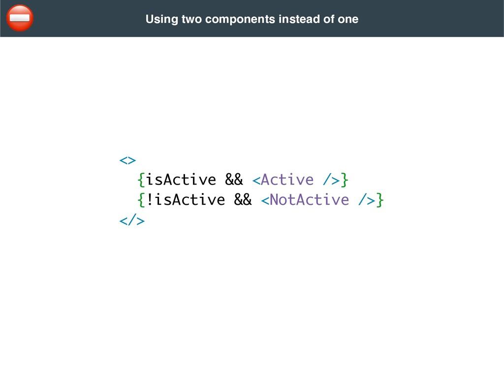 <> {isActive && <Active />} {!isActive && <NotA...