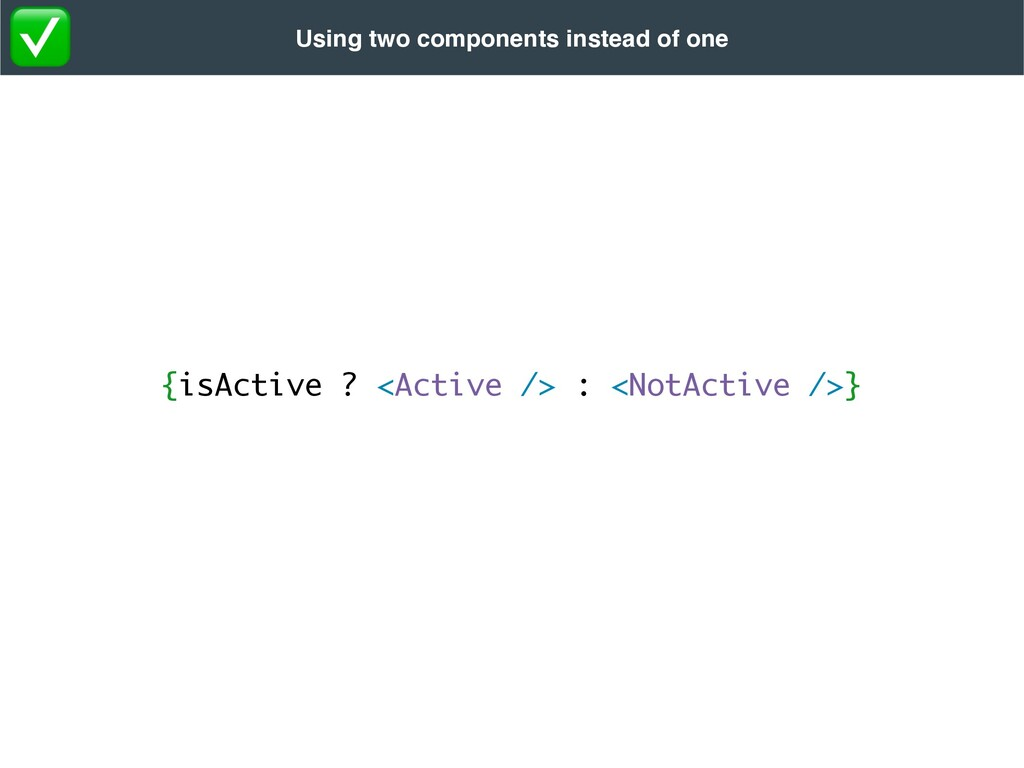 {isActive ? <Active /> : <NotActive />} Using t...