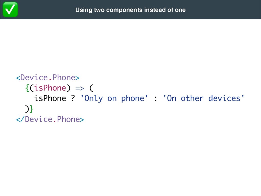 <Device.Phone> {(isPhone) => (  isPhone ? 'Only...