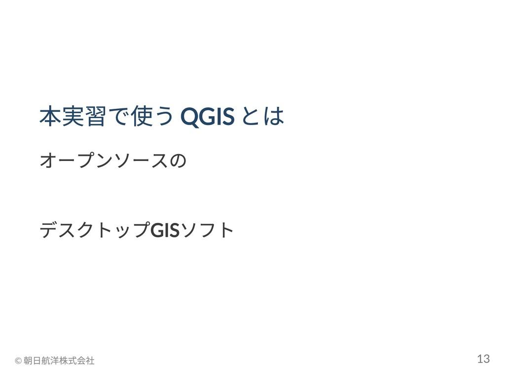 本実習で使う QGIS とは オープンソースの _ デスクトップGIS ソフト _ © 朝日航...