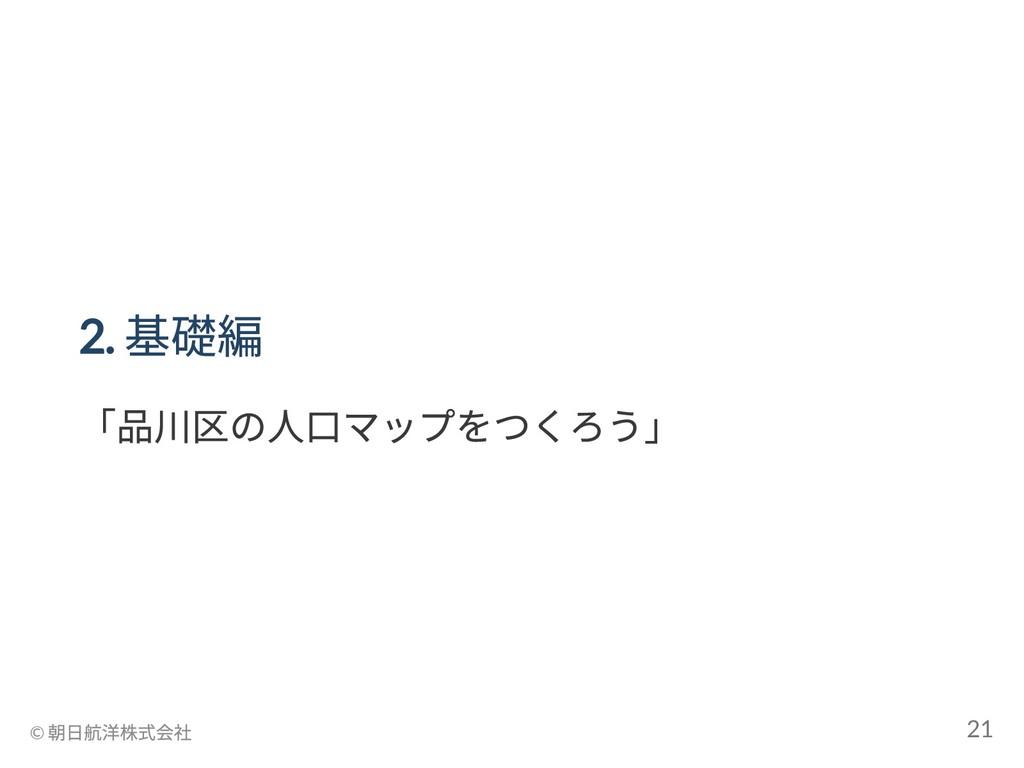 2. 基礎編 「品川区の人口マップをつくろう」 © 朝日航洋株式会社 21