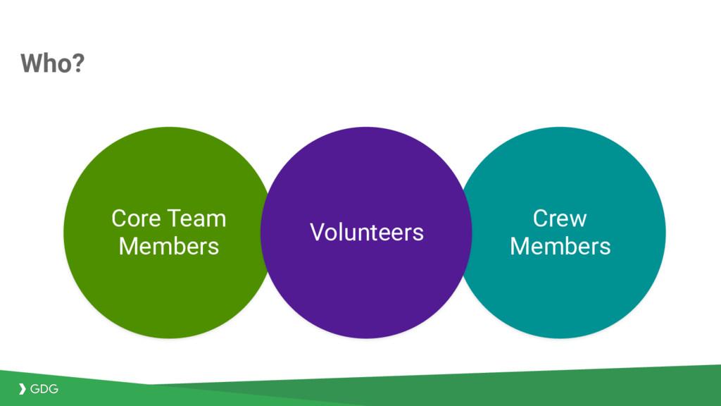 Who? Core Team Members Crew Members Volunteers