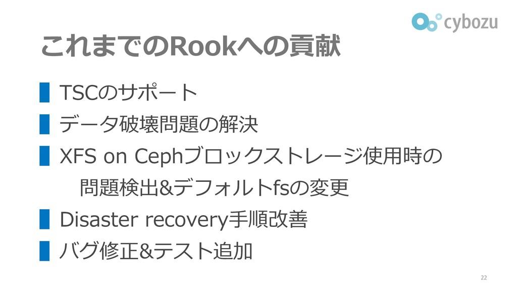 これまでのRookへの貢献 ▌TSCのサポート ▌データ破壊問題の解決 ▌XFS on Cep...