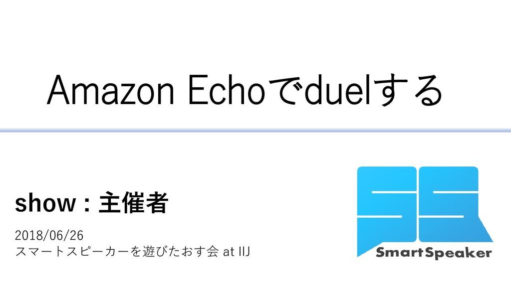 Amazon Echoでduelする show : 主催者 2018/06/26 スマートスピ...