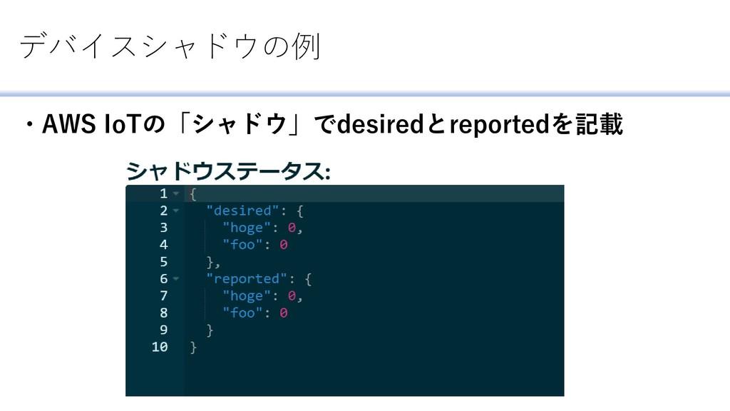 デバイスシャドウの例 ・AWS IoTの「シャドウ」でdesiredとreportedを記載