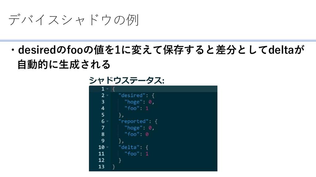 デバイスシャドウの例 ・desiredのfooの値を1に変えて保存すると差分としてdeltaが...