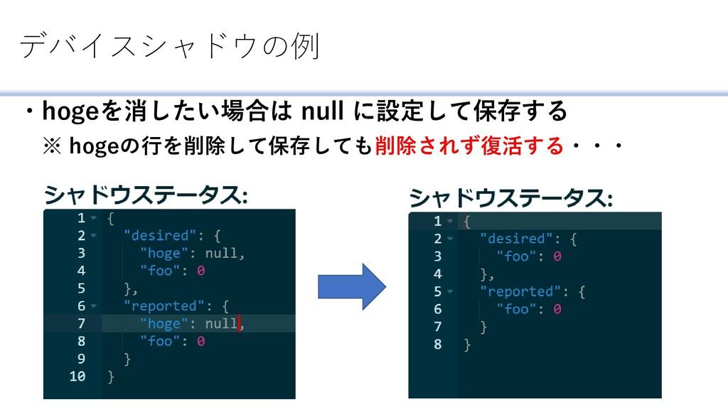 デバイスシャドウの例 ・hogeを消したい場合は null に設定して保存する ※ hogeの...