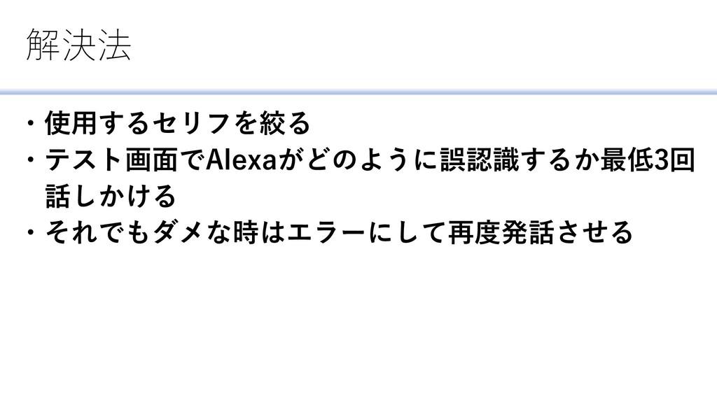 解決法 ・使用するセリフを絞る ・テスト画面でAlexaがどのように誤認識するか最低3回 話し...