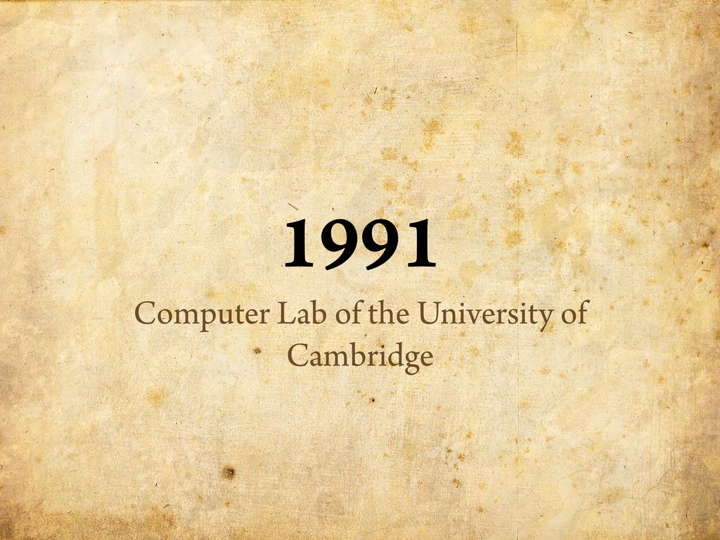 1991 Computer Lab of the University of Cambridge