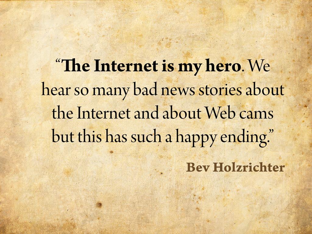 """"""" e Internet is my hero. We hear so many bad ne..."""