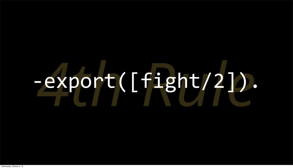4th Rule -­‐export([fight/2]). Wednesday, Octob...