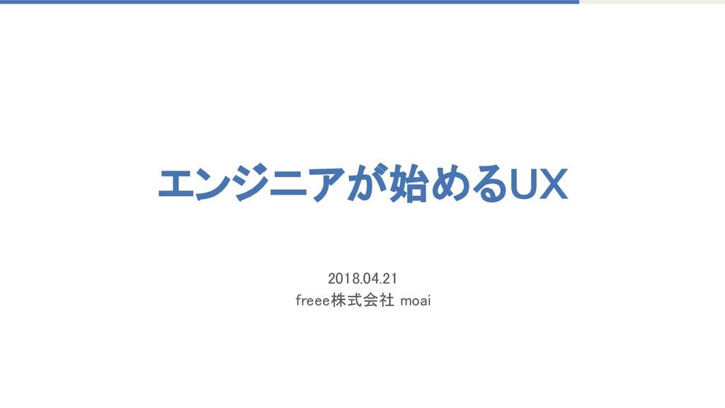 エンジニアが始めるUX 2018.04.21 freee株式会社 moai