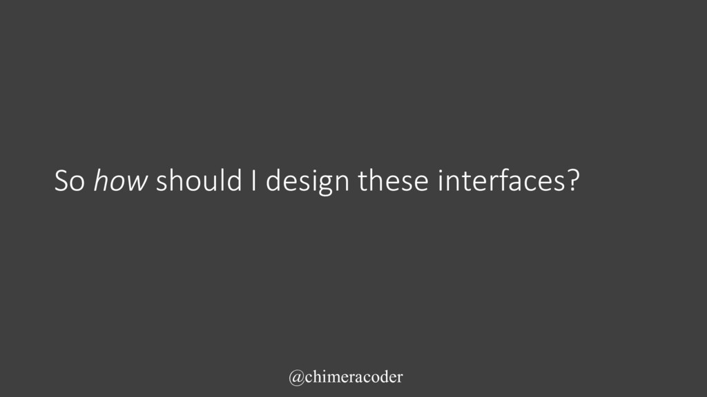 So how should I design these interfaces? @chime...