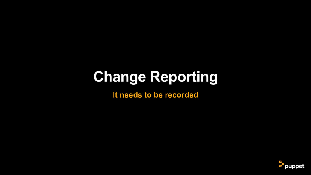 Change Reporting It needs to be recorded