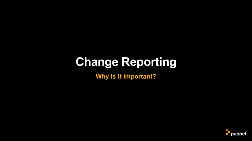 Change Reporting Why is it important?