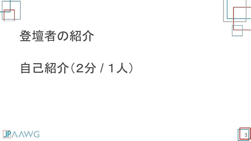 3 登壇者の紹介 自己紹介(2分 / 1人)