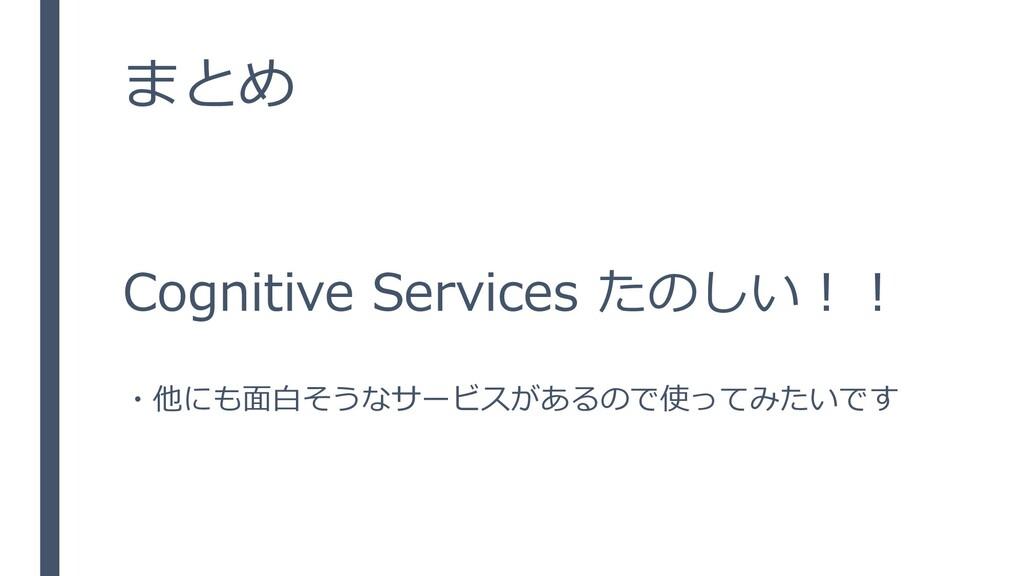 まとめ Cognitive Services たのしい!! ・他にも面白そうなサービスがあるの...