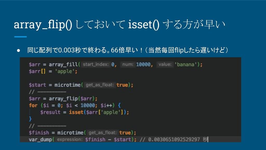 array_flip() しておいて isset() する方が早い ● 同じ配列で0.003秒で...