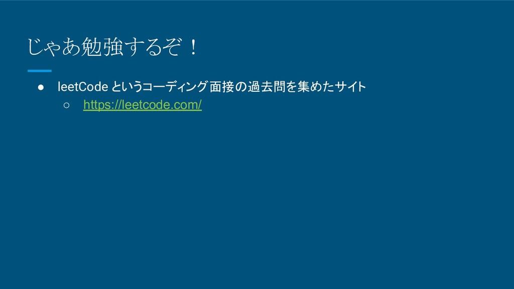 じゃあ勉強するぞ! ● leetCode というコーディング面接の過去問を集めたサイト ○ h...