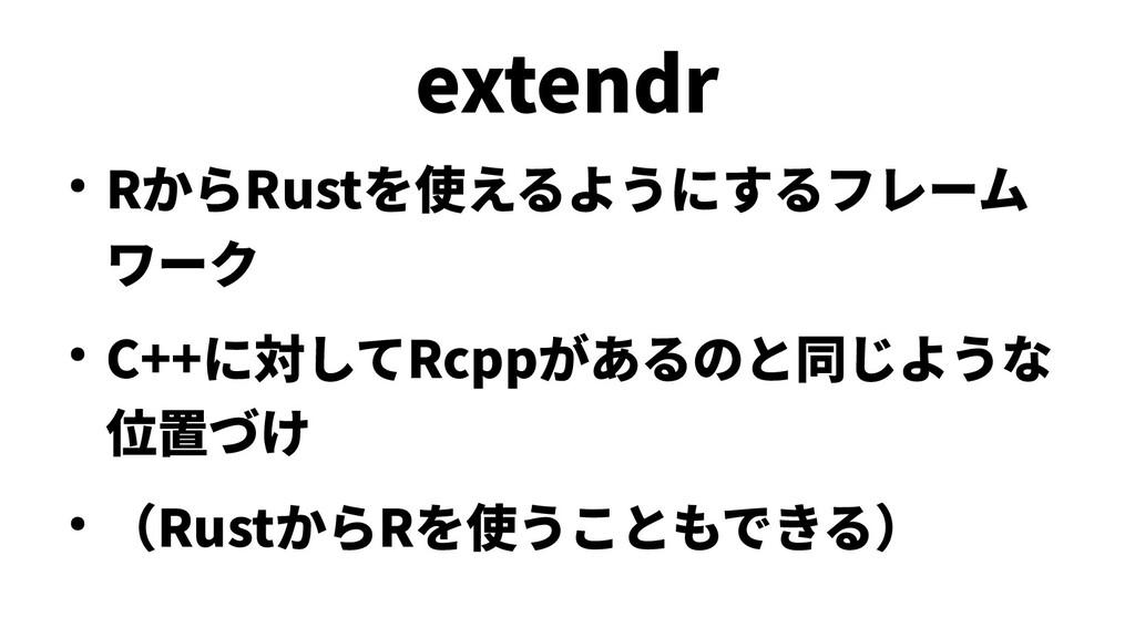 extendr ● RからRustを使えるようにするフレーム ワーク ● C++に対してRcp...