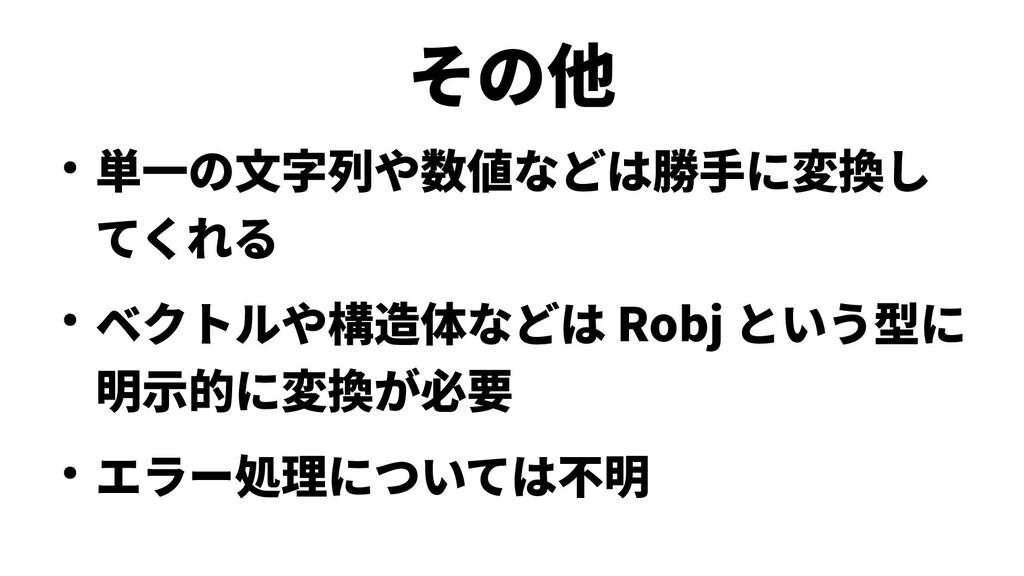 その他 ● 単一の文字列や数値などは勝手に変換し てくれる ● ベクトルや構造体などは Rob...