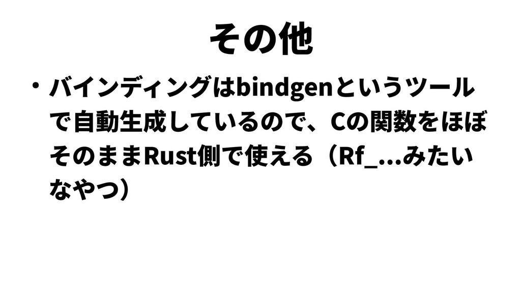 その他 ● バインディングはbindgenというツール で自動生成しているので、Cの関数をほぼ...