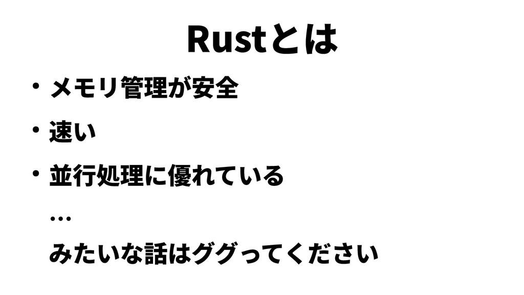 Rustとは ● メモリ管理が安全 ● 速い ● 並行処理に優れている … みたいな話はググっ...