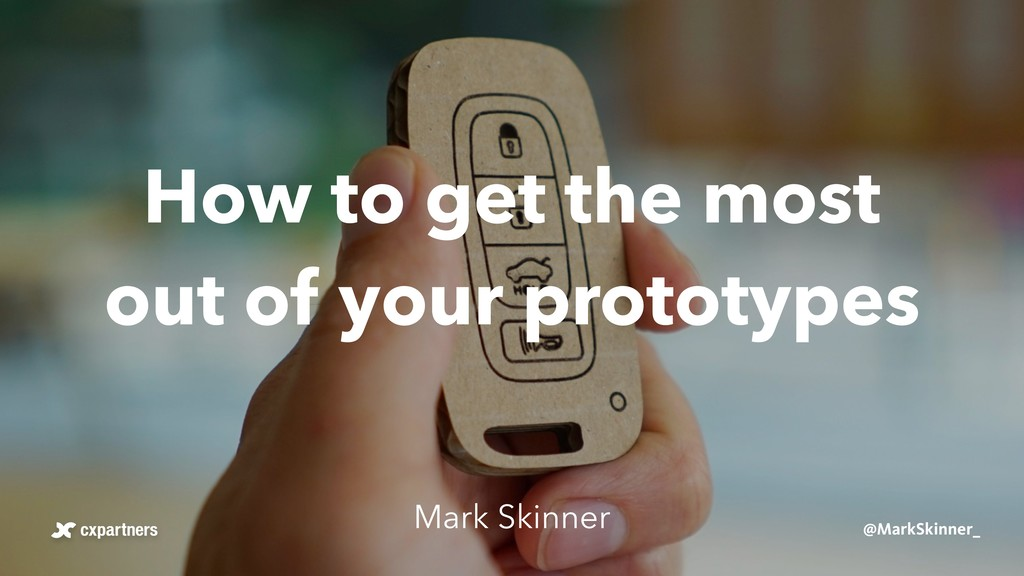 How to get the most out of your prototypes Mark...