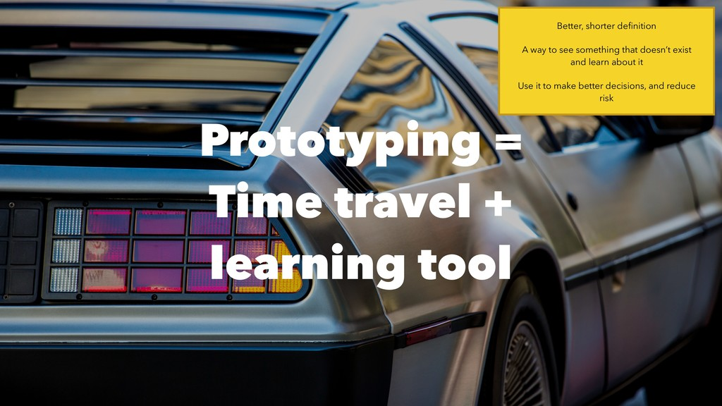Prototyping =  Time travel + learning tool Bet...