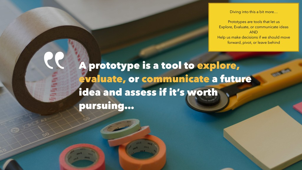 A prototype is a tool to explore, evaluate, or ...