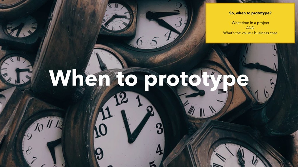 When to prototype So, when to prototype? What t...