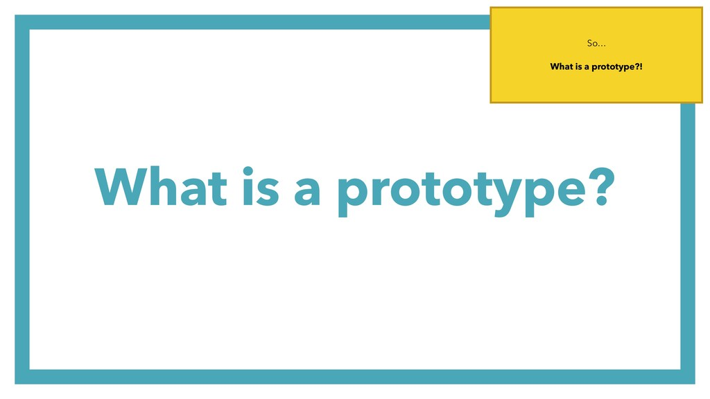 What is a prototype? So… What is a prototype?!