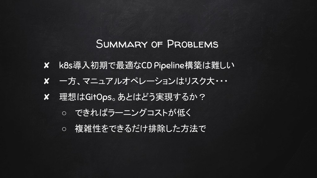 Summary of Problems ✘ k8s導入初期で最適なCD Pipeline構築は...