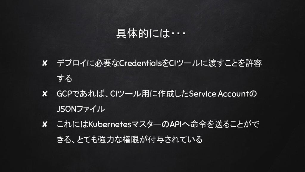 具体的には・・・ ✘ デプロイに必要なCredentialsをCIツールに渡すことを許容 する...