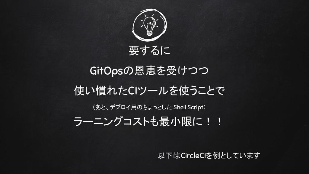 要するに GitOpsの恩恵を受けつつ 使い慣れたCIツールを使うことで (あと、デプロイ用の...