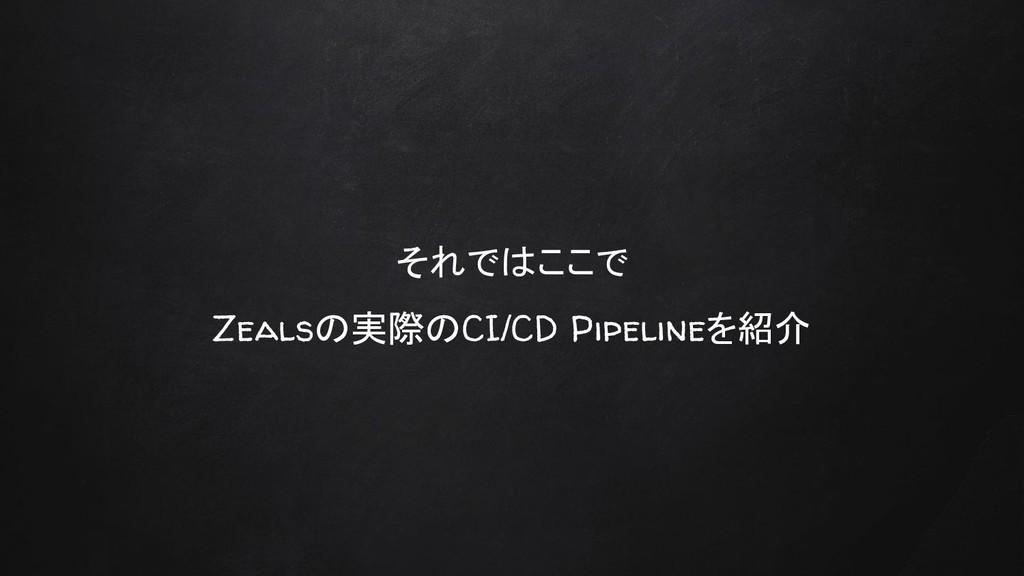 それではここで Zealsの実際のCI/CD Pipelineを紹介