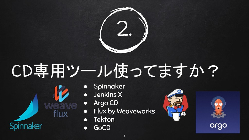CD専用ツール使ってますか? 4 2. ● Spinnaker ● Jenkins X ● A...