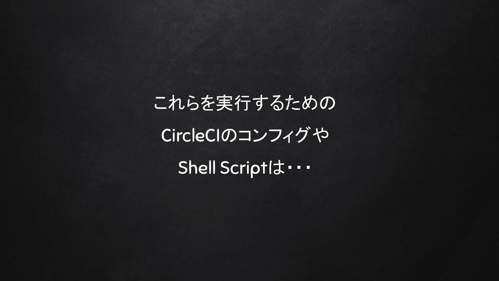これらを実行するための CircleCIのコンフィグや Shell Scriptは・・・