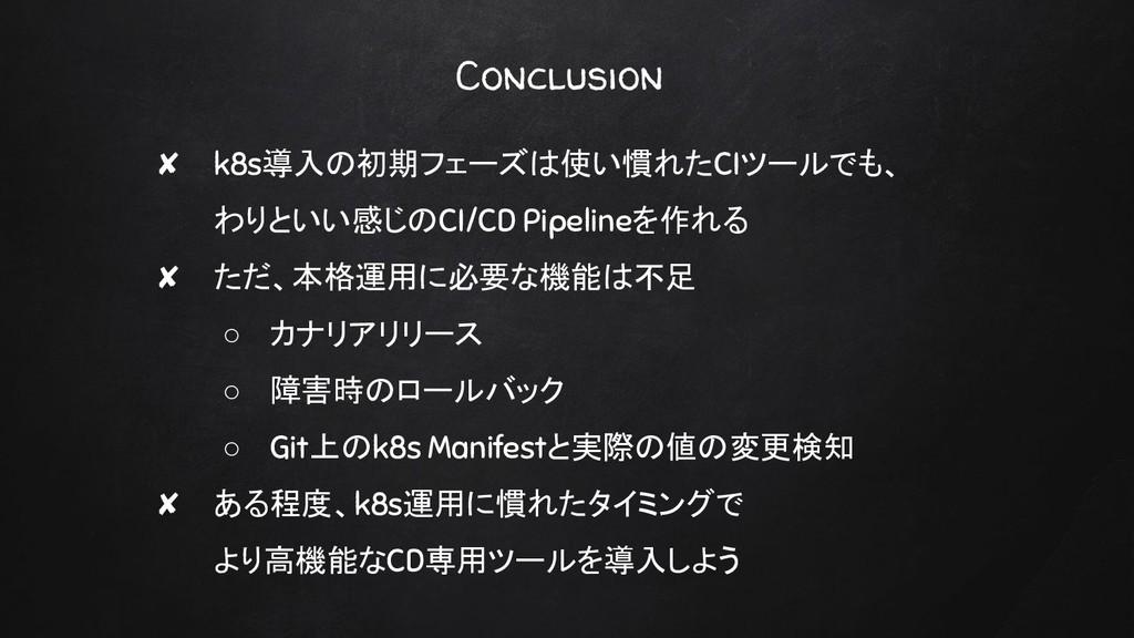 Conclusion ✘ k8s導入の初期フェーズは使い慣れたCIツールでも、 わりといい感じ...