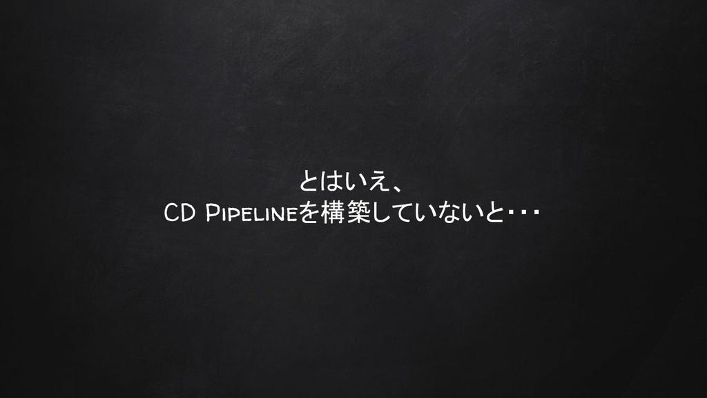 とはいえ、 CD Pipelineを構築していないと・・・