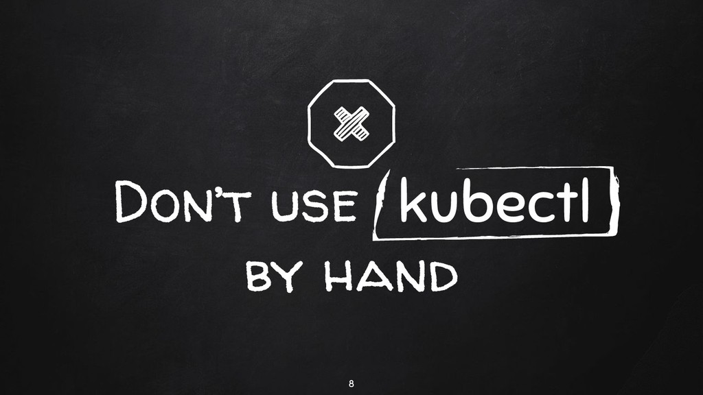 Don't use kubectl by hand 8