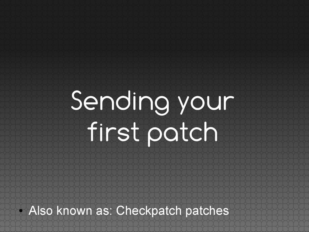 Sending your first patch ● Also known as: Check...