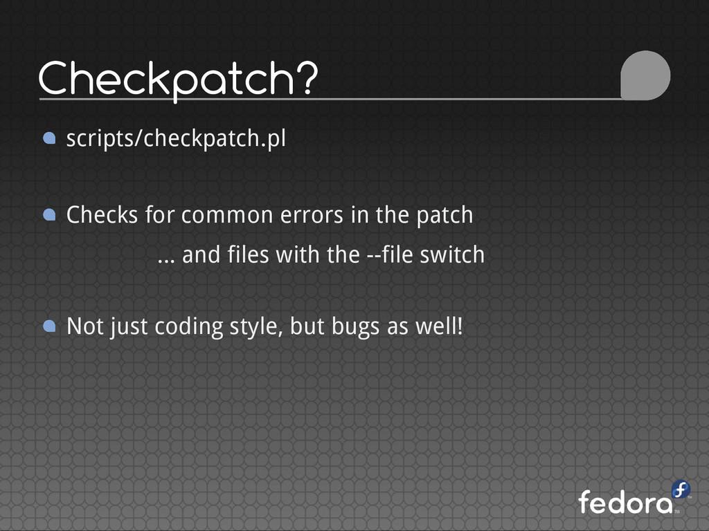 Checkpatch? scripts/checkpatch.pl Checks for co...