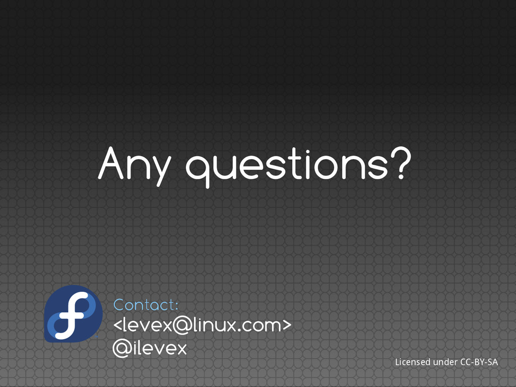 Any questions? Licensed under CC-BY-SA <levex@l...